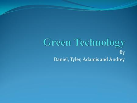 "By Daniel, Tyler, Adamis and Andrey. ""How does Green Technology affect society as a whole?"" Making products environmentally friendly The Government using."