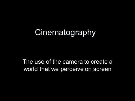Cinematography The use of the camera to create a world that we perceive on screen.
