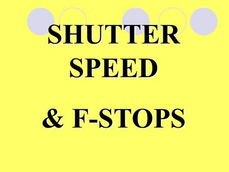 SHUTTER SPEED & F-STOPS. When you take a photo, the camera must let in just the correct amount of light to expose the film.