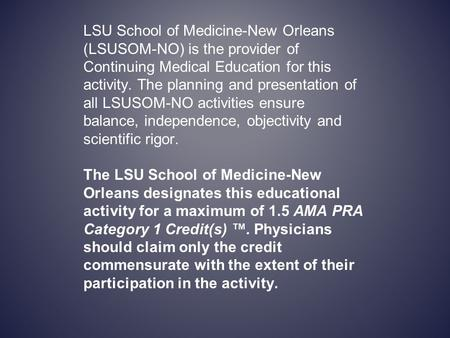 LSU School of Medicine-New Orleans (LSUSOM-NO) is the provider of Continuing Medical Education for this activity. The planning and presentation of all.
