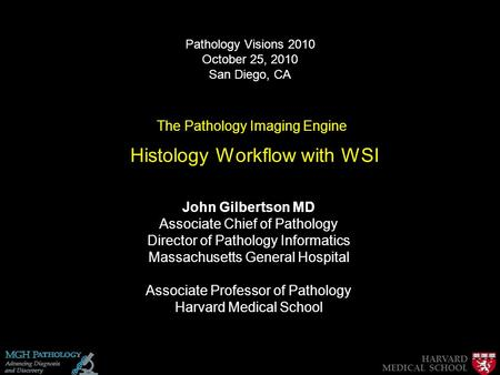 The Pathology Imaging Engine Histology Workflow with WSI John Gilbertson MD Associate Chief of Pathology Director of Pathology Informatics Massachusetts.