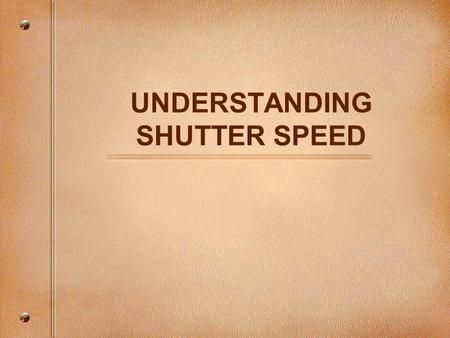 UNDERSTANDING SHUTTER SPEED. The Photographic Triangle A correct exposure is a simple combination of three important factors: