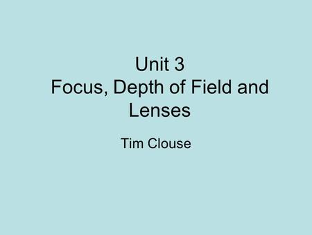 Unit 3 Focus, Depth of Field and Lenses Tim Clouse.
