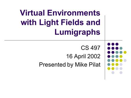 Virtual Environments with Light Fields and Lumigraphs CS 497 16 April 2002 Presented by Mike Pilat.