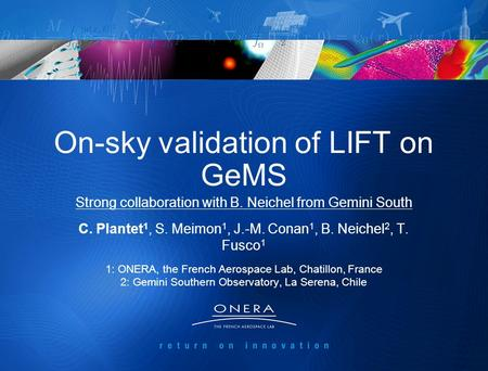 1 On-sky validation of LIFT on GeMS C. Plantet 1, S. Meimon 1, J.-M. Conan 1, B. Neichel 2, T. Fusco 1 1: ONERA, the French Aerospace Lab, Chatillon, France.