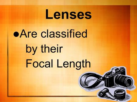 Lenses Are classified by their Focal Length. The distance from the optical center of a lens to the front surface of the imaging device.