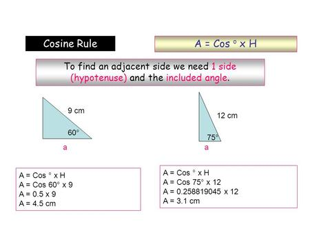 A = Cos o x H Cosine Rule To find an adjacent side we need 1 side (hypotenuse) and the included angle. 9 cm 12 cm 60° 75° a a A = Cos ° x H A = Cos 75°
