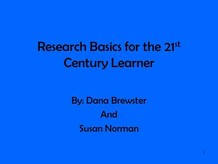 Research Basics for the 21 st Century Learner By: Dana Brewster And Susan Norman 1.