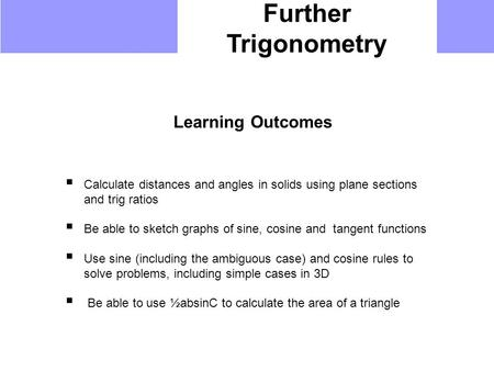 Further Trigonometry Learning Outcomes  Calculate distances and angles in solids using plane sections and trig ratios  Be able to sketch graphs of sine,