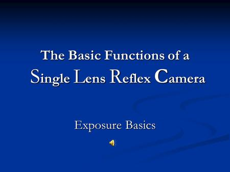 The Basic Functions of a S ingle L ens R eflex C amera Exposure Basics.