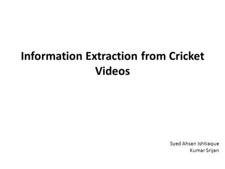 Information Extraction from Cricket Videos Syed Ahsan Ishtiaque Kumar Srijan.