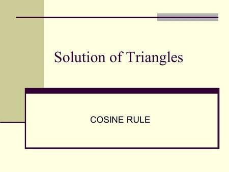 Solution of Triangles COSINE RULE. Cosine Rule  2 sides and one included angle given. e.g. b = 10cm, c = 7 cm and  A = 55° or, a = 14cm, b = 10 cm and.