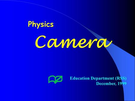 Camera Education Department (RSS) December, 1999 Physics.