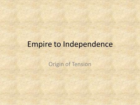 Empire to Independence Origin of Tension. English Civil War Civil war begins in 1640s England almost completely neglected its colonies during this conflict.