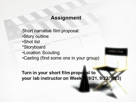 Assignment Short narrative film proposal: Story outline Shot list *Storyboard Location Scouting Casting (find some one in your group) Turn in your short.