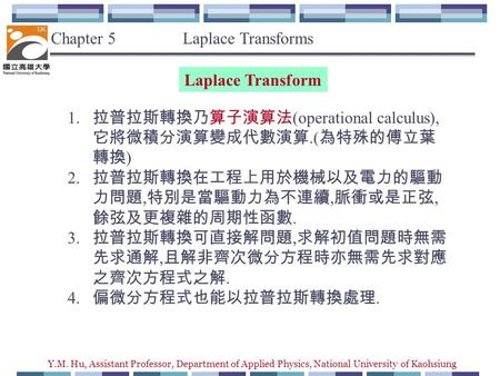 Y.M. Hu, Assistant Professor, Department of Applied Physics, National University of Kaohsiung Chapter 5 Laplace Transforms Laplace Transform 1. 拉普拉斯轉換乃算子演算法.