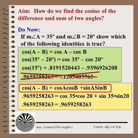 Aim: Cosine of Two Angles  Course: Alg. 2 & Trig. Aim: How do we find the cosine of the difference and sum of two angles? Do Now: If m  A = 35º and m.
