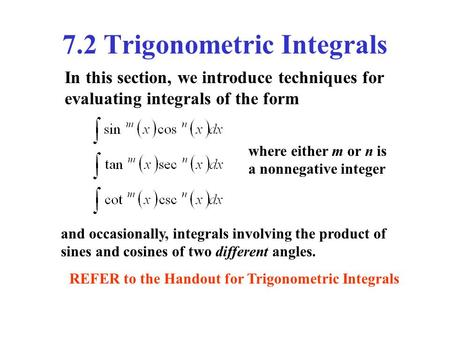 7.2 Trigonometric Integrals In this section, we introduce techniques for evaluating integrals of the form where either m or n is a nonnegative integer.