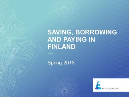 1 SAVING, BORROWING AND PAYING IN FINLAND Spring 2013.
