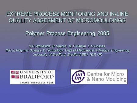 EXTREME PROCESS MONITORING AND IN-LINE QUALITY ASSESMENT OF MICROMOULDINGS Polymer Process Engineering 2005 B R Whiteside, R Spares, M T Martyn, P D Coates,