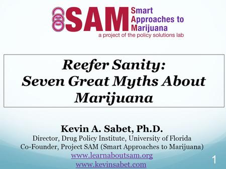 Reefer Sanity: Seven Great Myths About Marijuana Kevin A. Sabet, Ph.D. Director, Drug Policy Institute, University of Florida Co-Founder, Project SAM (Smart.