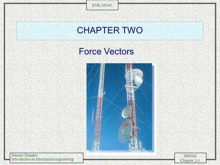 Namas Chandra Introduction to Mechanical engineering Hibbler Chapter 2-1 EML 3004C CHAPTER TWO Force Vectors.