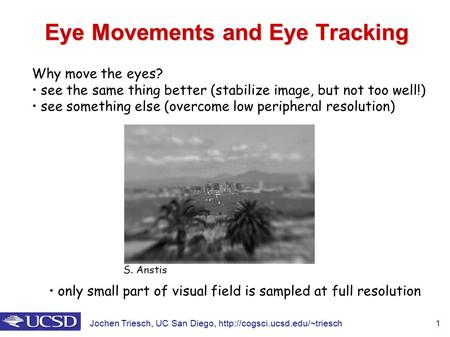 Jochen Triesch, UC San Diego,  1 Eye Movements and Eye Tracking Why move the eyes? see the same thing better (stabilize.