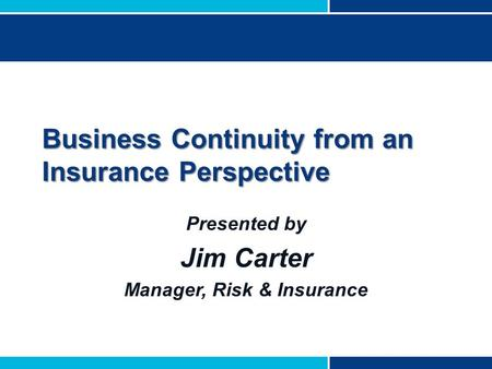 Business Continuity from an Insurance Perspective Presented by Jim Carter Manager, Risk & Insurance.