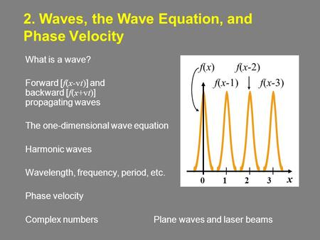 2. Waves, the Wave Equation, and Phase Velocity What is a wave? Forward [ f(x-vt) ] and backward [ f(x+vt) ] propagating waves The one-dimensional wave.