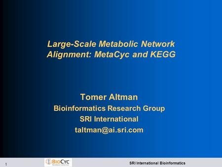 1 SRI International Bioinformatics Large-Scale Metabolic Network Alignment: MetaCyc and KEGG Tomer Altman Bioinformatics Research Group SRI International.