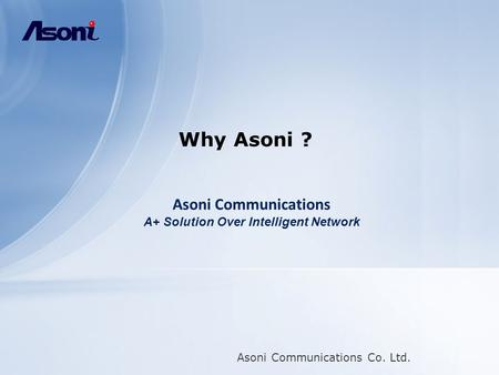 Asoni Communications Co. Ltd. Why Asoni ? Asoni Communications A+ Solution Over Intelligent Network.