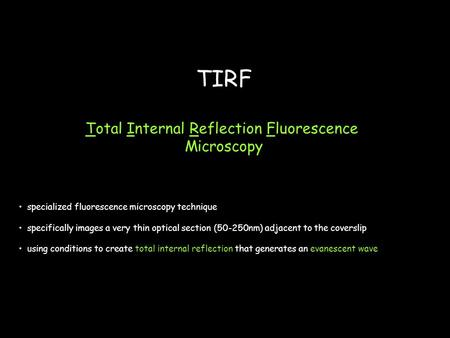 TIRF Total Internal Reflection Fluorescence Microscopy specialized fluorescence microscopy technique specifically images a very thin optical section (50-250nm)