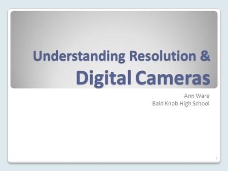 Understanding Resolution & Digital Cameras Ann Ware Bald Knob High School 1.