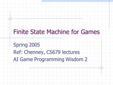 Finite State Machine for Games Spring 2005 Ref: Chenney, CS679 lectures AI Game Programming Wisdom 2.