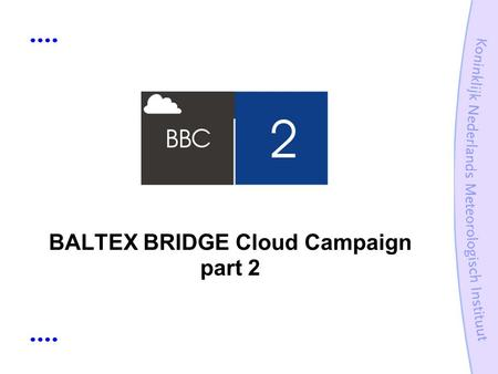 BALTEX BRIDGE Cloud Campaign part 2. Guide What is BBC2? Why BBC2? Instrumentation Organisation.