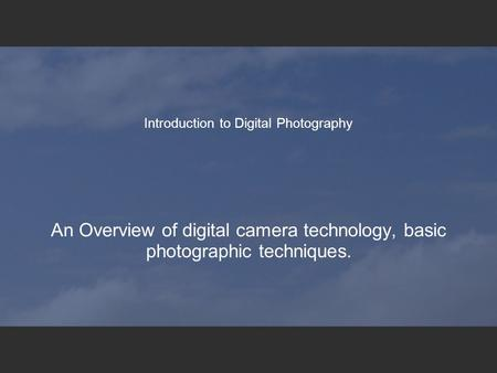Introduction to Digital Photography An Overview of digital camera technology, basic photographic techniques.