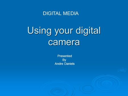 Using your digital camera DIGITAL MEDIA Presented By Andre Daniels.