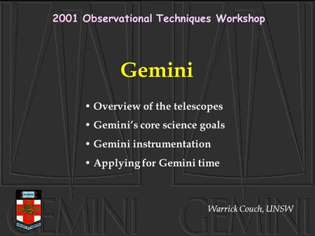 Gemini Overview of the telescopes Gemini's core science goals Gemini instrumentation Applying for Gemini time 2001 Observational Techniques Workshop Warrick.