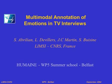 LIMSI-CNRS WP5 - Belfast September, 2004 Multimodal Annotation of Emotions in TV Interviews S. Abrilian, L. Devillers, J.C Martin, S. Buisine LIMSI – CNRS,
