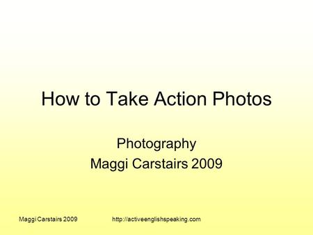 Maggi Carstairs 2009http://activeenglishspeaking.com How to Take Action Photos Photography Maggi Carstairs 2009.