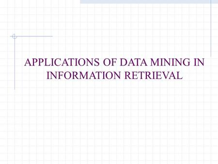 APPLICATIONS OF DATA MINING IN INFORMATION RETRIEVAL.