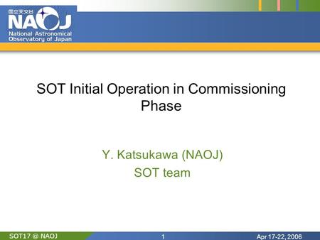 Apr 17-22, 20061 NAOJ SOT Initial Operation in Commissioning Phase Y. Katsukawa (NAOJ) SOT team.