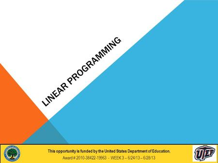 LINEAR PROGRAMMING This opportunity if funded by the United States Department of Education. Award # 2010-38422-19963 - DAY 7 : 6/26/2012 This opportunity.