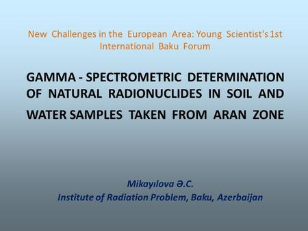 New Challenges in the European Area: Young Scientist's 1st International Baku Forum GAMMA - SPECTROMETRIC DETERMINATION OF NATURAL RADIONUCLIDES IN SOIL.