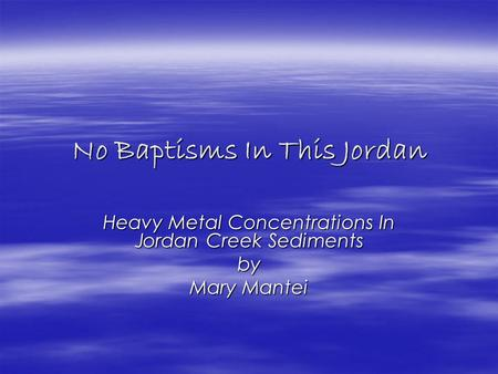 No Baptisms In This Jordan Heavy Metal Concentrations In Jordan Creek Sediments by Mary Mantei.