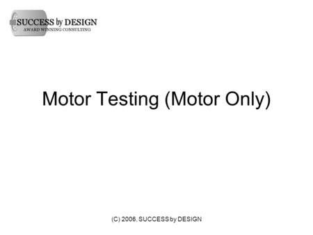 (C) 2006, SUCCESS by DESIGN Motor Testing (Motor Only)
