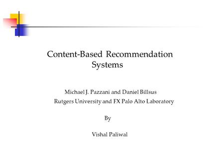 Content-Based Recommendation Systems Michael J. Pazzani and Daniel Billsus Rutgers University and FX Palo Alto Laboratory By Vishal Paliwal.