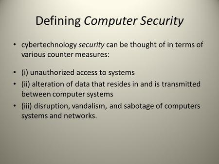 Defining Computer Security cybertechnology security can be thought of in terms of various counter measures: (i) unauthorized access to systems (ii) alteration.