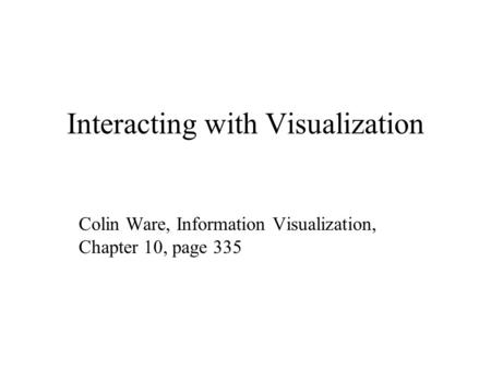 Interacting with Visualization Colin Ware, Information Visualization, Chapter 10, page 335.