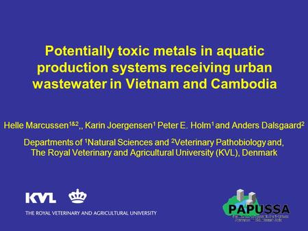 Potentially toxic metals in aquatic production systems receiving urban wastewater in Vietnam and Cambodia Helle Marcussen 1&2,, Karin Joergensen 1 Peter.